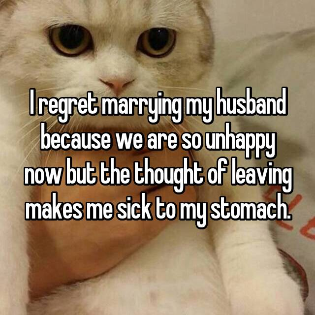 I regret marrying my husband because we are so unhappy now but the thought of leaving makes me sick to my stomach.