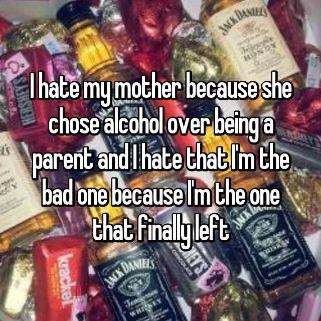 I hate my mother because she chose alcohol over being a parent and I hate that I'm the bad one because I'm the one that finally left