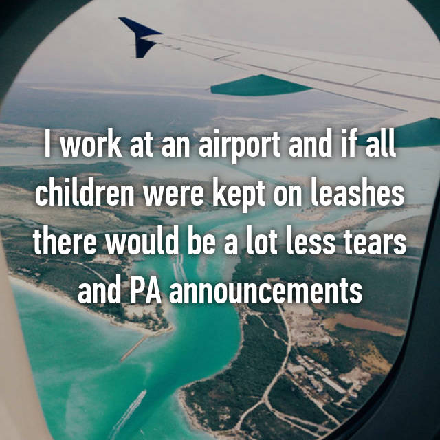 I work at an airport and if all children were kept on leashes there would be a lot less tears and PA announcements