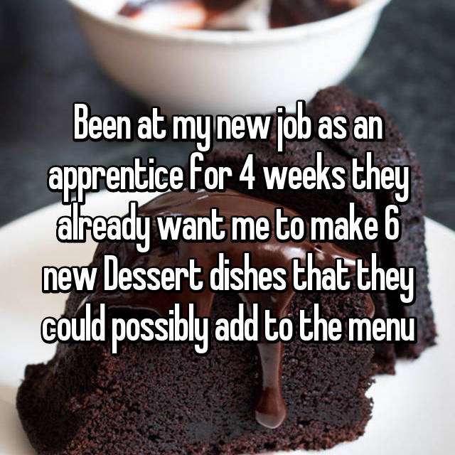 Been at my new job as an apprentice for 4 weeks they already want me to make 6 new Dessert dishes that they could possibly add to the menu