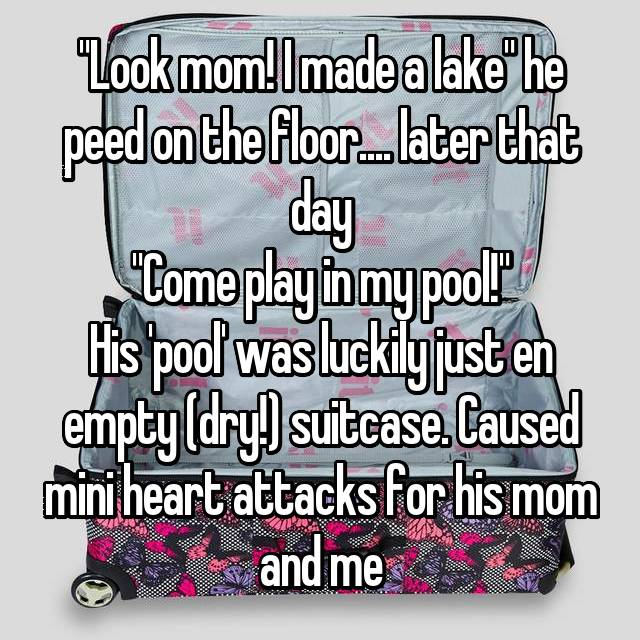 """""""Look mom! I made a lake"""" he peed on the floor.... later that day """"Come play in my pool!"""" His 'pool' was luckily just en empty (dry!) suitcase. Caused mini heart attacks for his mom and me"""