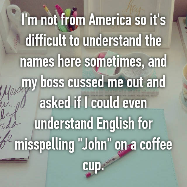 "I'm not from America so it's difficult to understand the names here sometimes, and my boss cussed me out and asked if I could even understand English for misspelling ""John"" on a coffee cup."