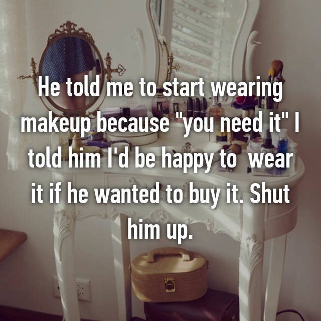 "He told me to start wearing makeup because ""you need it"" I told him I'd be happy to  wear it if he wanted to buy it. Shut him up."