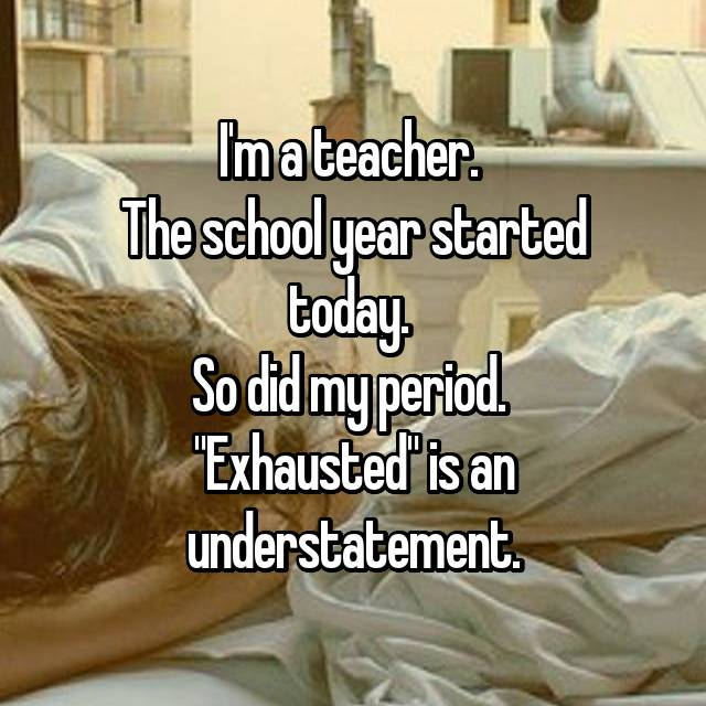 """I'm a teacher.  The school year started today.  So did my period.  """"Exhausted"""" is an understatement."""