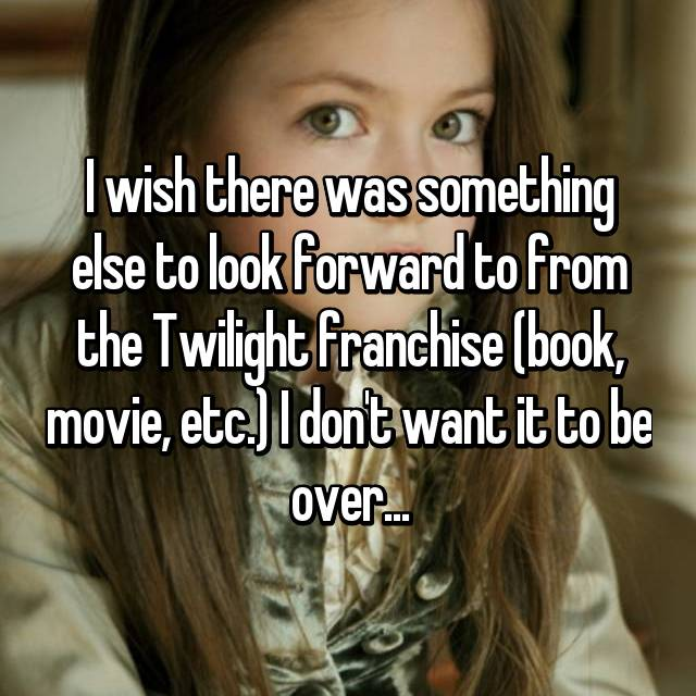 I wish there was something else to look forward to from the Twilight franchise (book, movie, etc.) I don't want it to be over...