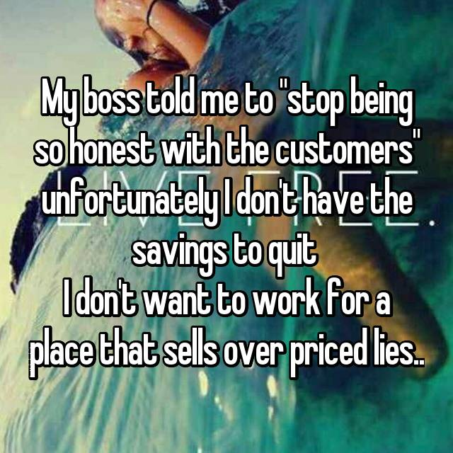"My boss told me to ""stop being so honest with the customers"" unfortunately I don't have the savings to quit 😒 I don't want to work for a place that sells over priced lies.."