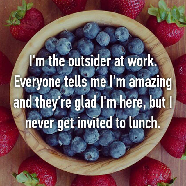 I'm the outsider at work. Everyone tells me I'm amazing and they're glad I'm here, but I never get invited to lunch.
