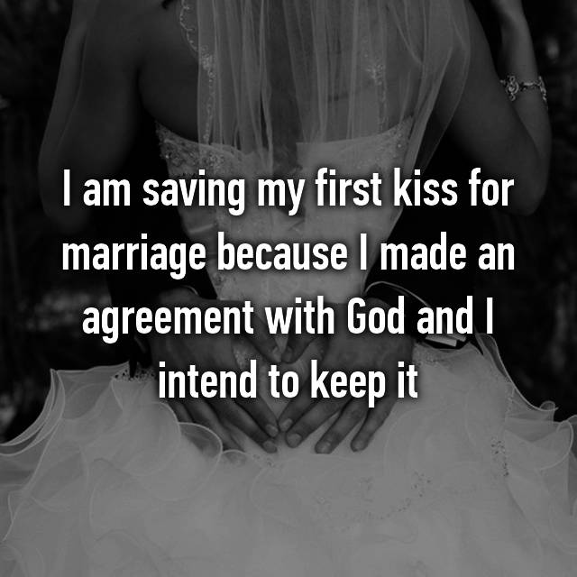 I am saving my first kiss for marriage because I made an agreement with God and I intend to keep it