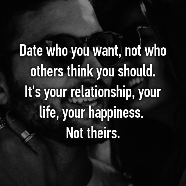 Date who you want, not who others think you should. It's your relationship, your life, your happiness.  Not theirs.