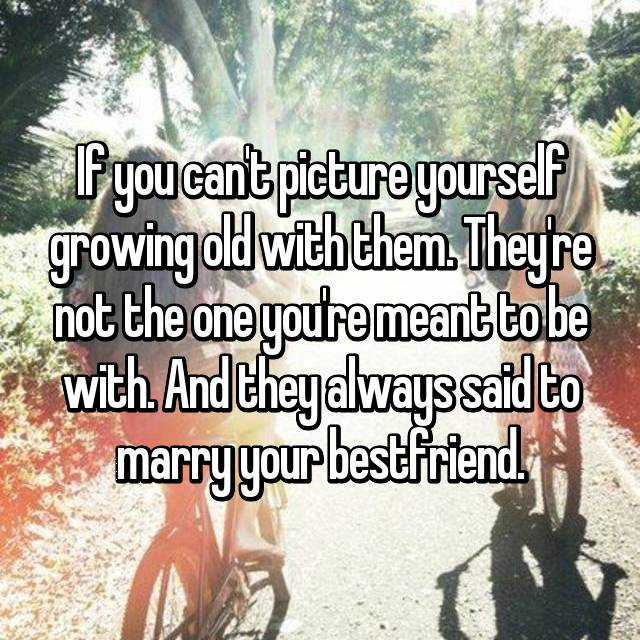 If you can't picture yourself growing old with them. They're not the one you're meant to be with. And they always said to marry your bestfriend.