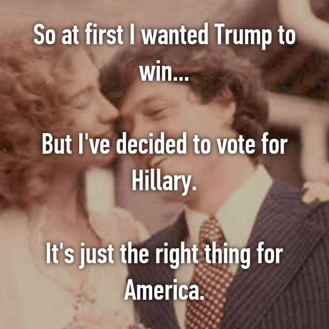 So at first I wanted Trump to win...  But I've decided to vote for Hillary.  It's just the right thing for America.