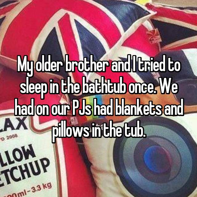 My older brother and I tried to sleep in the bathtub once. We had on our PJs had blankets and pillows in the tub.