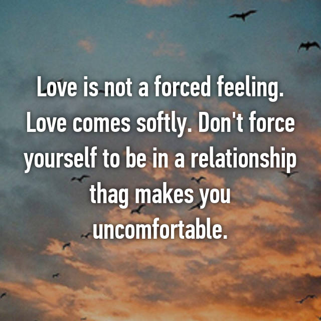 Love is not a forced feeling. Love comes softly. Don't force yourself to be in a relationship thag makes you uncomfortable.