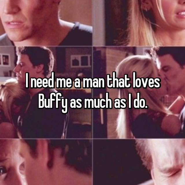 I need me a man that loves Buffy as much as I do.