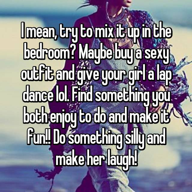 I mean, try to mix it up in the bedroom? Maybe buy a sexy outfit and give your girl a lap dance lol. Find something you both enjoy to do and make it fun!! Do something silly and make her laugh!