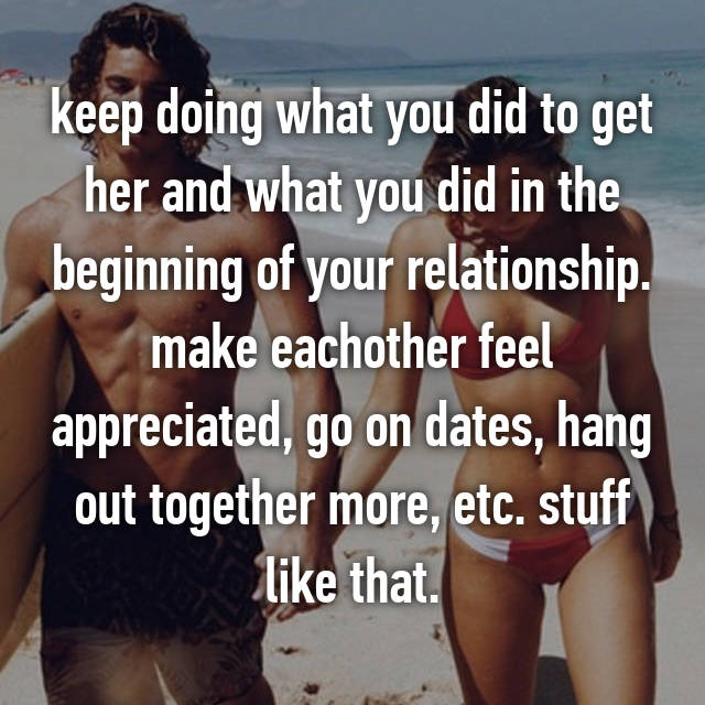 keep doing what you did to get her and what you did in the beginning of your relationship. make eachother feel appreciated, go on dates, hang out together more, etc. stuff like that.