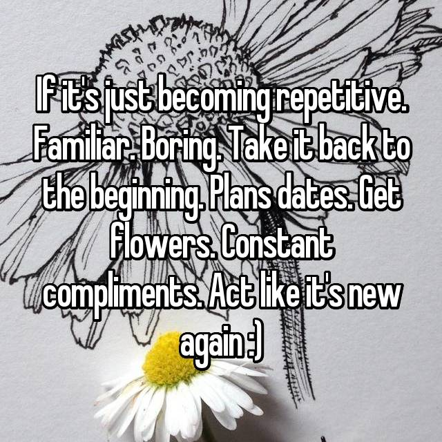 If it's just becoming repetitive. Familiar. Boring. Take it back to the beginning. Plans dates. Get flowers. Constant compliments. Act like it's new again :)