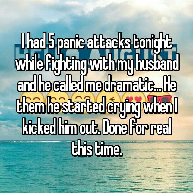 I had 5 panic attacks tonight while fighting with my husband and he called me dramatic... He them he started crying when I kicked him out. Done for real this time.