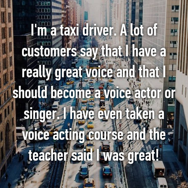 I'm a taxi driver. A lot of customers say that I have a really great voice and that I should become a voice actor or singer. I have even taken a voice acting course and the teacher said I was great!