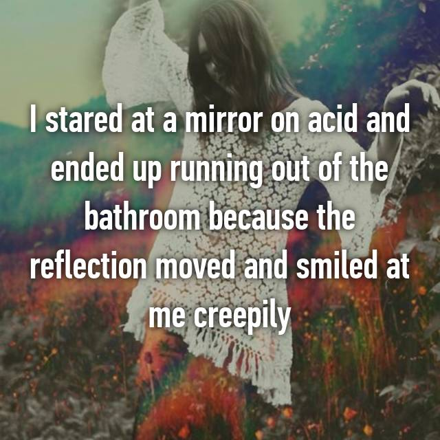 I stared at a mirror on acid and ended up running out of the bathroom because the reflection moved and smiled at me creepily