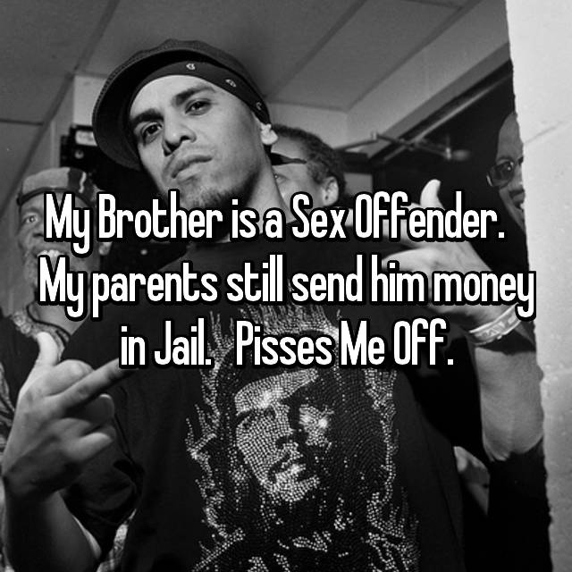 My Brother is a Sex Offender.    My parents still send him money in Jail.   Pisses Me Off.