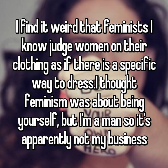 I find it weird that feminists I know judge women on their clothing as if there is a specific way to dress.I thought feminism was about being yourself, but I'm a man so it's apparently not my business