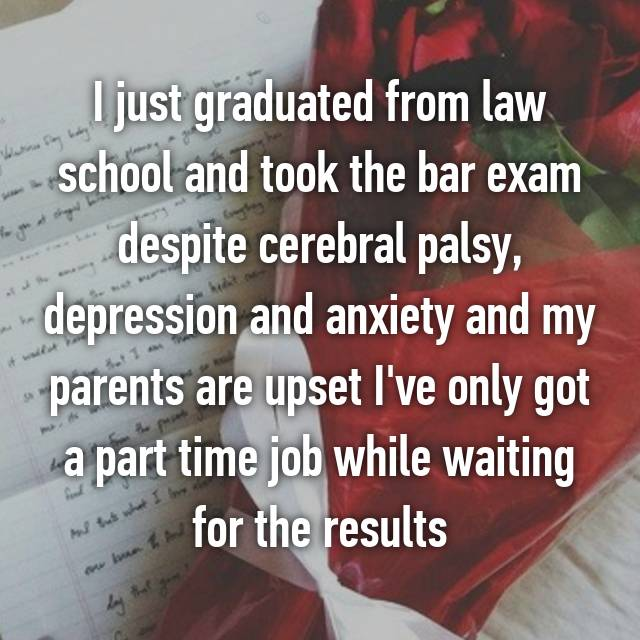 I just graduated from law school and took the bar exam despite cerebral palsy, depression and anxiety and my parents are upset I've only got a part time job while waiting for the results 😟