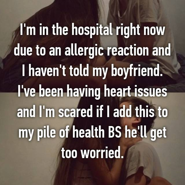 I'm in the hospital right now due to an allergic reaction and I haven't told my boyfriend. I've been having heart issues and I'm scared if I add this to my pile of health BS he'll get too worried.