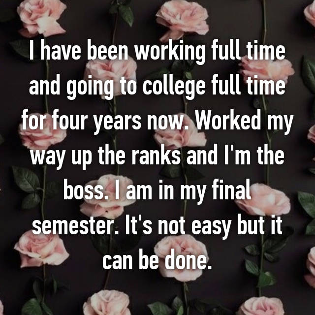 I have been working full time and going to college full time for four years now. Worked my way up the ranks and I'm the boss. I am in my final semester. It's not easy but it can be done.