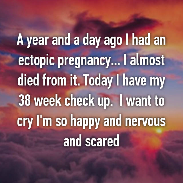 A year and a day ago I had an ectopic pregnancy... I almost died from it. Today I have my 38 week check up.  I want to cry I'm so happy and nervous and scared
