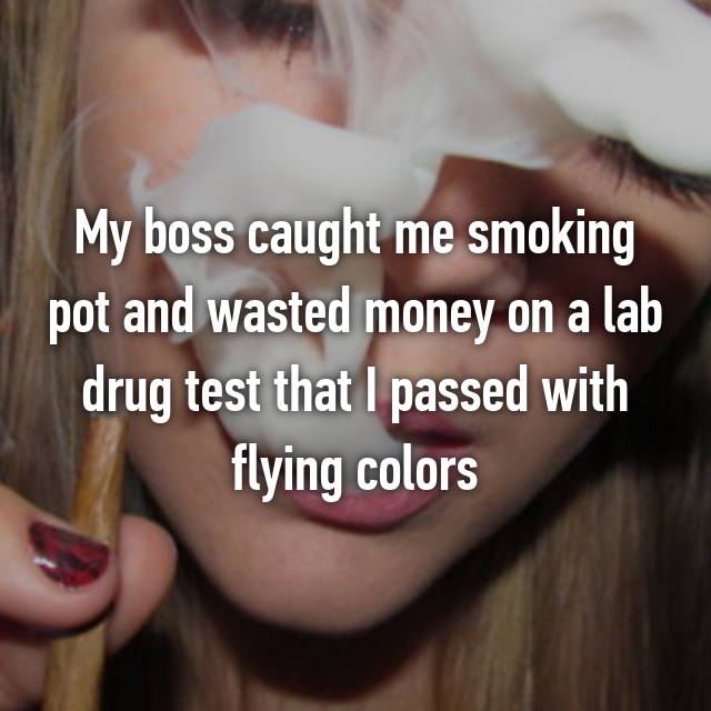 My boss caught me smoking pot and wasted money on a lab drug test that I passed with flying colors