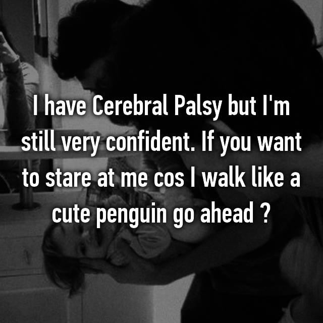 I have Cerebral Palsy but I'm still very confident. If you want to stare at me cos I walk like a cute penguin go ahead 👸🏽✨
