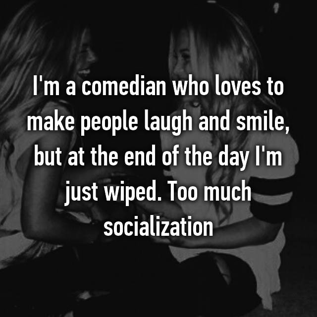 I'm a comedian who loves to make people laugh and smile, but at the end of the day I'm just wiped. Too much socialization 😴