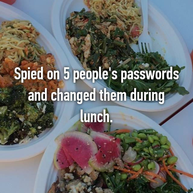 Spied on 5 people's passwords and changed them during lunch.