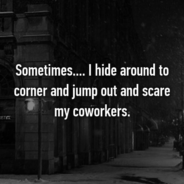 Sometimes.... I hide around to corner and jump out and scare my coworkers.