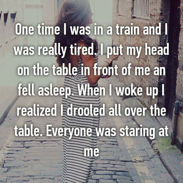 One time I was in a train and I was really tired. I put my head on the table in front of me an fell asleep. When I woke up I realized I drooled all over the table. Everyone was staring at me 😰