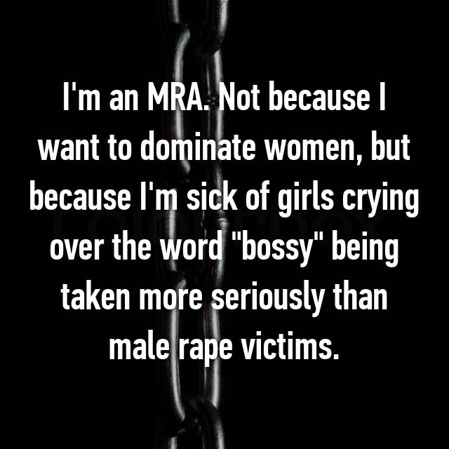 "I'm an MRA. Not because I want to dominate women, but because I'm sick of girls crying over the word ""bossy"" being taken more seriously than male rape victims."