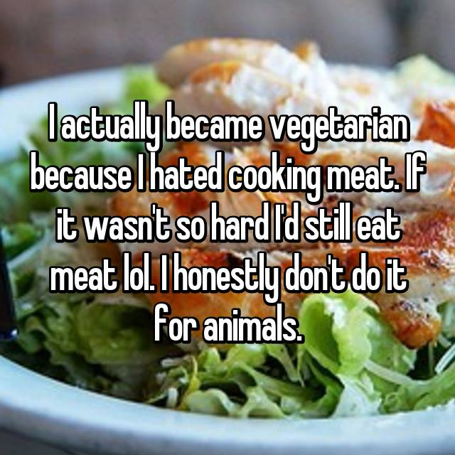 I actually became vegetarian because I hated cooking meat. If it wasn't so hard I'd still eat meat lol. I honestly don't do it for animals.