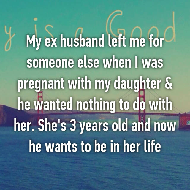 My ex husband left me for someone else when I was pregnant with my daughter & he wanted nothing to do with her. She's 3 years old and now he wants to be in her life