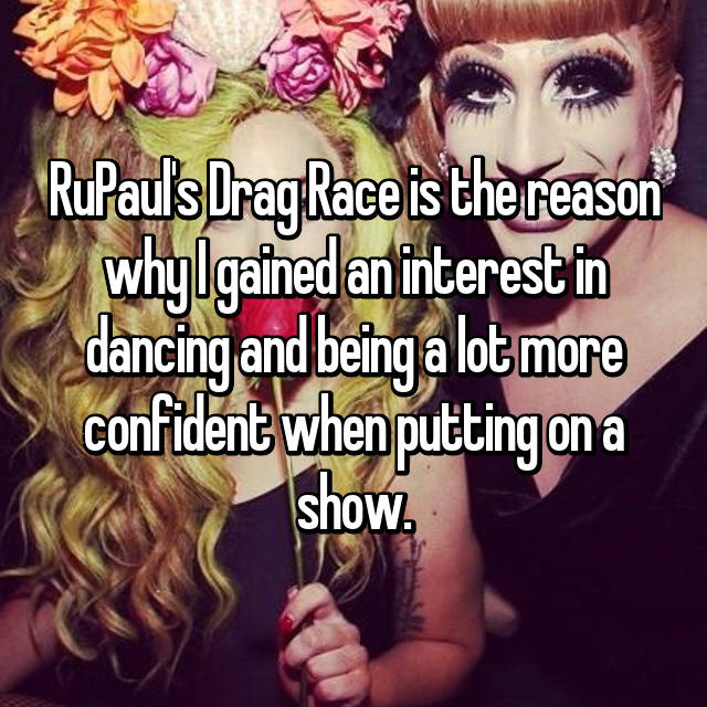 RuPaul's Drag Race is the reason why I gained an interest in dancing and being a lot more confident when putting on a show.