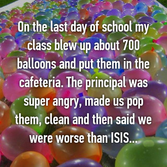 On the last day of school my class blew up about 700 balloons and put them in the cafeteria. The principal was super angry, made us pop them, clean and then said we were worse than ISIS...