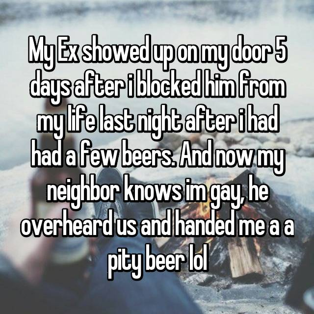 My Ex showed up on my door 5 days after i blocked him from my life last night after i had had a few beers. And now my neighbor knows im gay, he overheard us and handed me a a pity beer lol