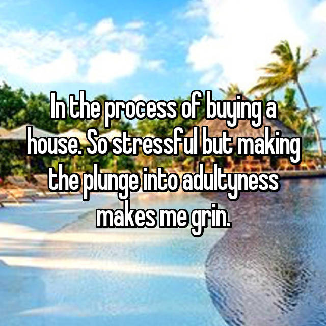 In the process of buying a house. So stressful but making the plunge into adultyness makes me grin.