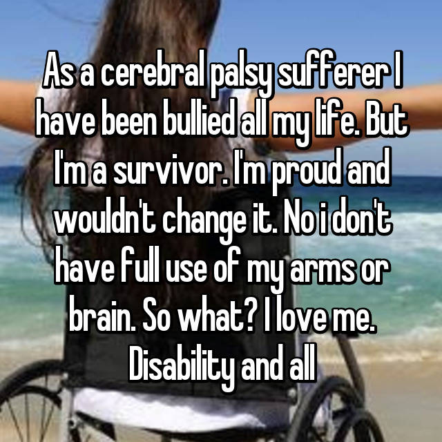 As a cerebral palsy sufferer I have been bullied all my life. But I'm a survivor. I'm proud and wouldn't change it. No i don't have full use of my arms or brain. So what? I love me. Disability and all