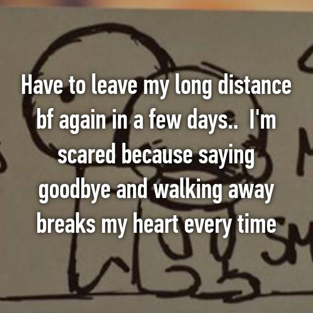 Have to leave my long distance bf again in a few days..  I'm scared because saying goodbye and walking away breaks my heart every time 💔