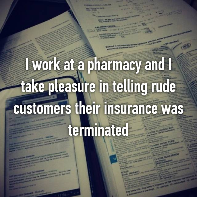 I work at a pharmacy and I take pleasure in telling rude customers their insurance was terminated