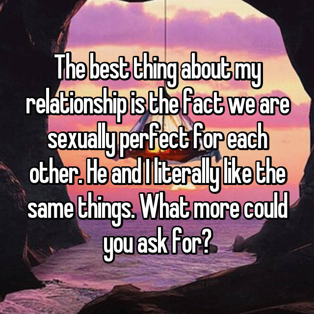 The best thing about my relationship is the fact we are sexually perfect for each other. He and I literally like the same things. What more could you ask for?