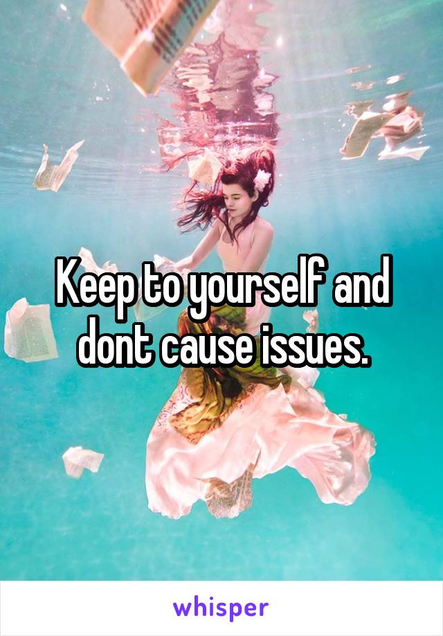 Keep to yourself and dont cause issues.