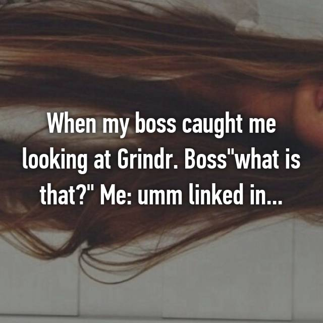 "When my boss caught me looking at Grindr. Boss""what is that?"" Me: umm linked in..."