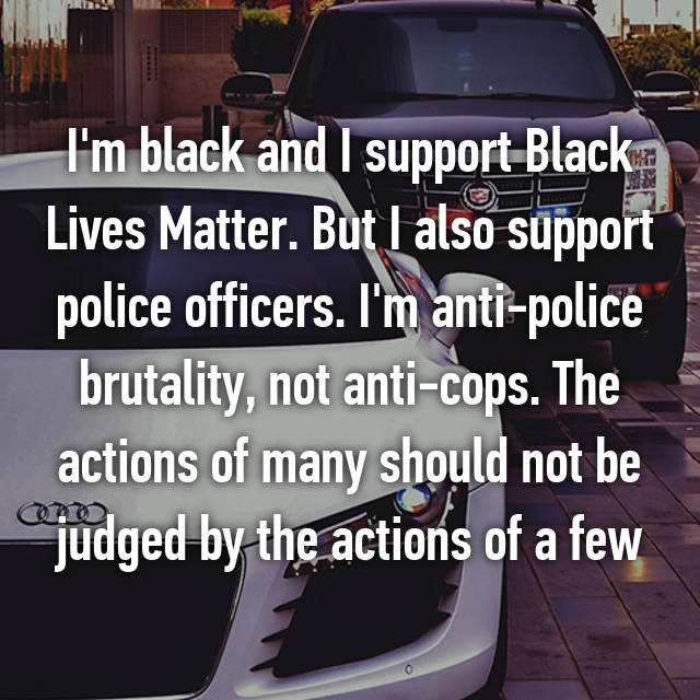 I'm black and I support Black Lives Matter. But I also support police officers. I'm anti-police brutality, not anti-cops. The actions of many should not be judged by the actions of a few